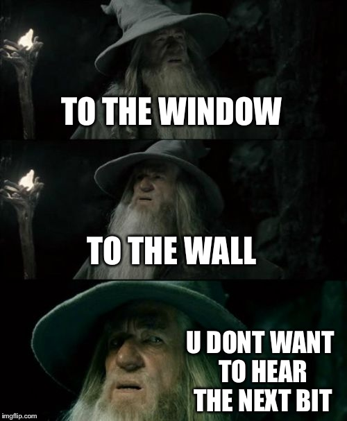 Gandalf has a questionable taste in music | TO THE WINDOW TO THE WALL U DONT WANT TO HEAR THE NEXT BIT | image tagged in memes,confused gandalf,dirty,music,wtf,nsfw | made w/ Imgflip meme maker