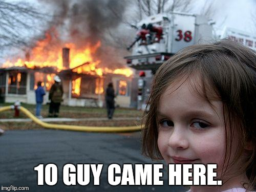 Disaster Girl Meme | 10 GUY CAME HERE. | image tagged in memes,disaster girl | made w/ Imgflip meme maker