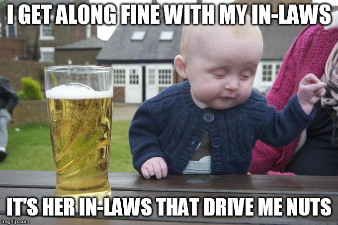 I GET ALONG FINE WITH MY IN-LAWS IT'S HER IN-LAWS THAT DRIVE ME NUTS | made w/ Imgflip meme maker