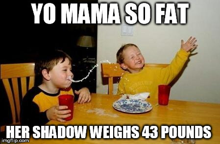 YO MAMA SO FAT HER SHADOW WEIGHS 43 POUNDS | made w/ Imgflip meme maker