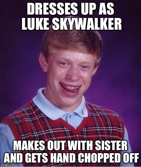 Bad luck luke | DRESSES UP AS LUKE SKYWALKER MAKES OUT WITH SISTER AND GETS HAND CHOPPED OFF | image tagged in memes,bad luck brian,luke skywalker,star wars | made w/ Imgflip meme maker