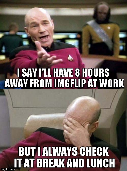 Picard | I SAY I'LL HAVE 8 HOURS AWAY FROM IMGFLIP AT WORK BUT I ALWAYS CHECK IT AT BREAK AND LUNCH | image tagged in picard | made w/ Imgflip meme maker