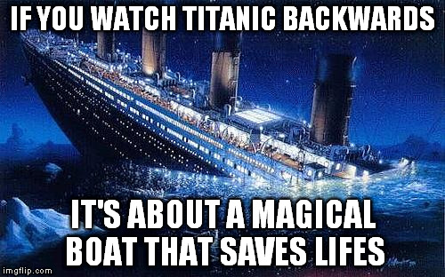 Titanic | IF YOU WATCH TITANIC BACKWARDS IT'S ABOUT A MAGICAL BOAT THAT SAVES LIFES | image tagged in memes,funny,titanic | made w/ Imgflip meme maker