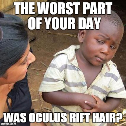 Skeptical African Kid, Full | THE WORST PART OF YOUR DAY WAS OCULUS RIFT HAIR? | image tagged in skeptical african kid full | made w/ Imgflip meme maker