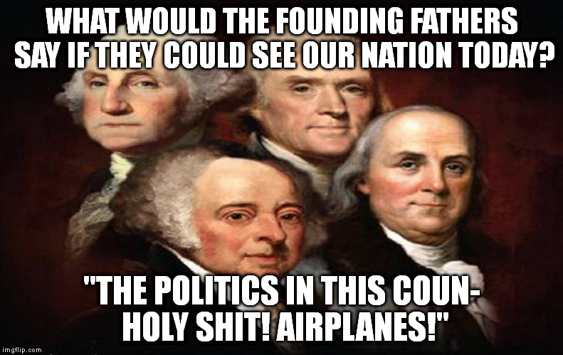 "Founding Fathers Respond | WHAT WOULD THE FOUNDING FATHERS SAY IF THEYCOULD SEE OUR NATION TODAY? ""THE POLITICS IN THIS COUN- HOLY SHIT!AIRPLANES!"" 