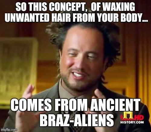 Ancient Aliens Meme | SO THIS CONCEPT,  OF WAXING UNWANTED HAIR FROM YOUR BODY... COMES FROM ANCIENT BRAZ-ALIENS | image tagged in memes,ancient aliens | made w/ Imgflip meme maker