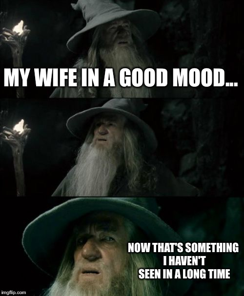 Confused Gandalf Meme | MY WIFE IN A GOOD MOOD... NOW THAT'S SOMETHING I HAVEN'T SEEN IN A LONG TIME | image tagged in memes,confused gandalf | made w/ Imgflip meme maker