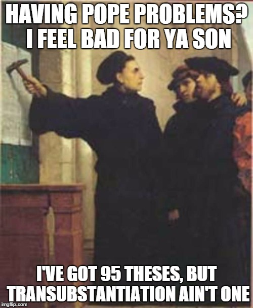 Martin Luther nailing his 95 theses to the castle Church door in Wittenberg Germany.  | HAVING POPE PROBLEMS? I FEEL BAD FOR YA SON I'VE GOT 95 THESES, BUT TRANSUBSTANTIATION AIN'T ONE | image tagged in religious,funny memes | made w/ Imgflip meme maker