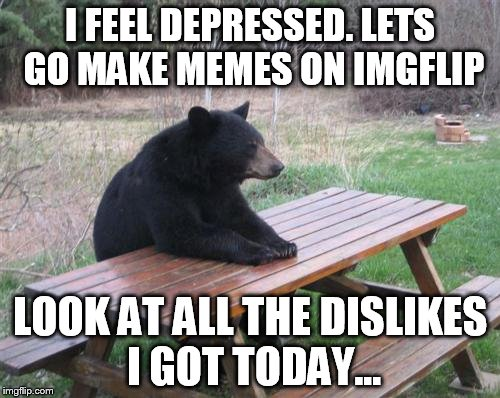 Bad Luck Bear Meme | I FEEL DEPRESSED. LETS GO MAKE MEMES ON IMGFLIP LOOK AT ALL THE DISLIKES I GOT TODAY... | image tagged in memes,bad luck bear | made w/ Imgflip meme maker