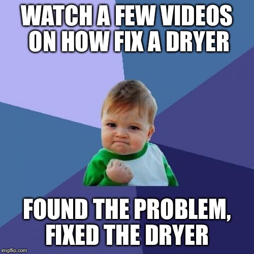 Success Kid Meme | WATCH A FEW VIDEOS ON HOW FIX A DRYER FOUND THE PROBLEM, FIXED THE DRYER | image tagged in memes,success kid,AdviceAnimals | made w/ Imgflip meme maker