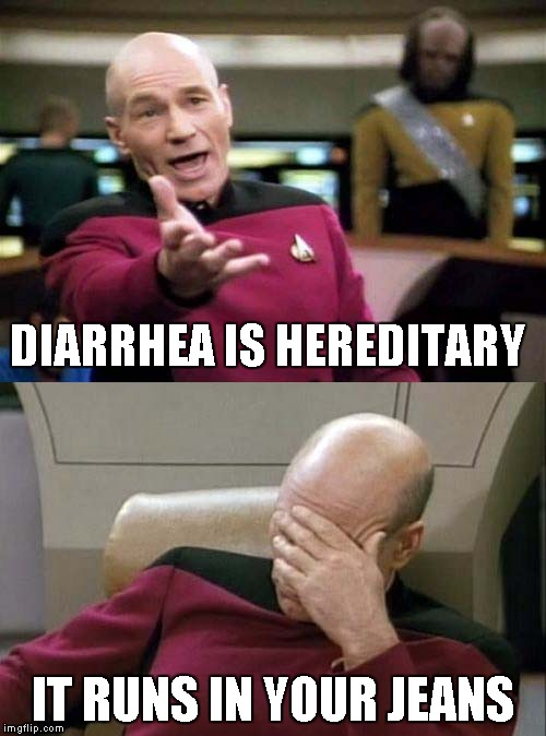 Picard | DIARRHEA IS HEREDITARY IT RUNS IN YOUR JEANS | image tagged in picard | made w/ Imgflip meme maker