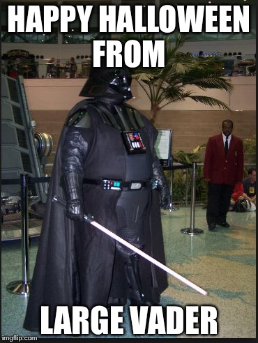 fat vader | HAPPY HALLOWEEN FROM LARGE VADER | image tagged in fat vader | made w/ Imgflip meme maker