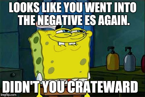 Dont You Squidward Meme | LOOKS LIKE YOU WENT INTO THE NEGATIVE ES AGAIN. DIDN'T YOU CRATEWARD | image tagged in memes,dont you squidward | made w/ Imgflip meme maker