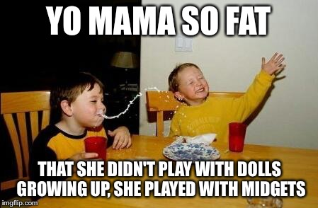yo mama so fat | YO MAMA SO FAT THAT SHE DIDN'T PLAY WITH DOLLS GROWING UP, SHE PLAYED WITH MIDGETS | image tagged in yo mama so fat,funny,cheeky,inappropriate,midgets | made w/ Imgflip meme maker