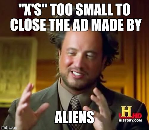 "Ancient Aliens Meme | ""X'S"" TOO SMALL TO CLOSE THE AD MADE BY ALIENS 