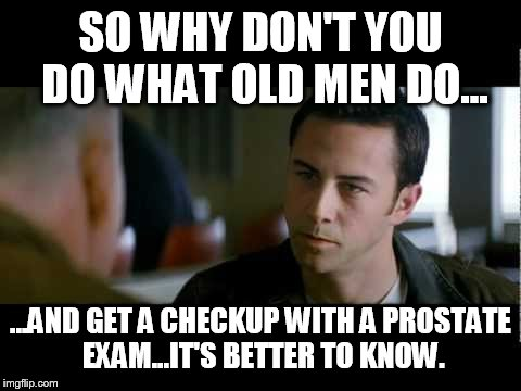 Do what old men do | SO WHY DON'T YOU DO WHAT OLD MEN DO... ...AND GET A CHECKUP WITH A PROSTATE EXAM...IT'S BETTER TO KNOW. | image tagged in memes,looper,die,prostate exam | made w/ Imgflip meme maker