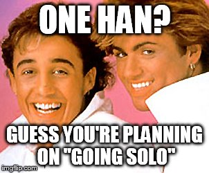 "ONE HAN? GUESS YOU'RE PLANNING ON ""GOING SOLO"" 