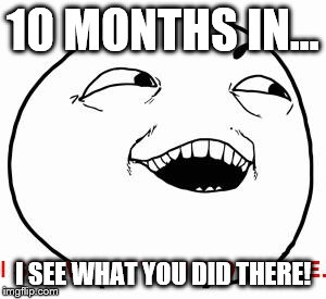 I see what you did there | 10 MONTHS IN... I SEE WHAT YOU DID THERE! | image tagged in i see what you did there | made w/ Imgflip meme maker