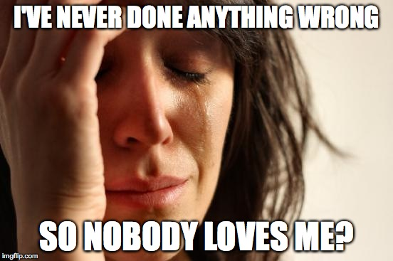First World Problems Meme | I'VE NEVER DONE ANYTHING WRONG SO NOBODY LOVES ME? | image tagged in memes,first world problems | made w/ Imgflip meme maker