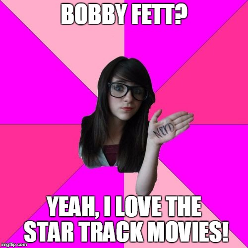 I don't think that's quite... | BOBBY FETT? YEAH, I LOVE THE STAR TRACK MOVIES! | image tagged in memes,idiot nerd girl,star wars,star trek,boba fett,number 1 fan | made w/ Imgflip meme maker