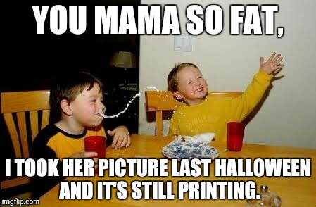 YOU MAMA SO FAT, I TOOK HER PICTURE LAST HALLOWEEN AND IT'S STILL PRINTING. | made w/ Imgflip meme maker