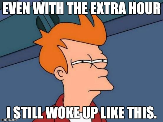 Futurama Fry Meme | EVEN WITH THE EXTRA HOUR I STILL WOKE UP LIKE THIS. | image tagged in memes,futurama fry | made w/ Imgflip meme maker
