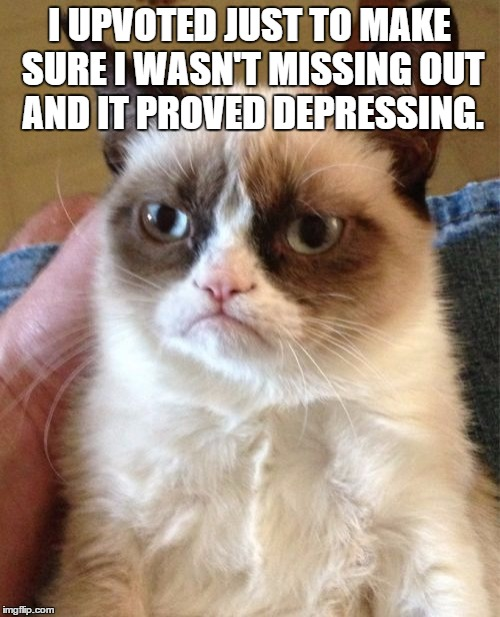 Grumpy Cat Meme | I UPVOTED JUST TO MAKE SURE I WASN'T MISSING OUT AND IT PROVED DEPRESSING. | image tagged in memes,grumpy cat | made w/ Imgflip meme maker
