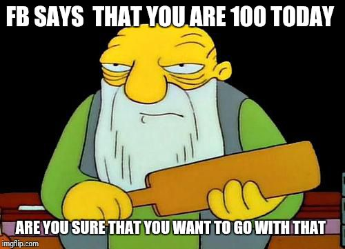 happy birthday | FB SAYS  THAT YOU ARE 100 TODAY ARE YOU SURE THAT YOU WANT TO GO WITH THAT | image tagged in jasper_paddling | made w/ Imgflip meme maker
