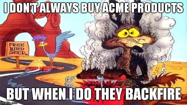 WB! | I DON'T ALWAYS BUY ACME PRODUCTS BUT WHEN I DO THEY BACKFIRE | image tagged in wile e coyote,kaboom,tnt,memes | made w/ Imgflip meme maker