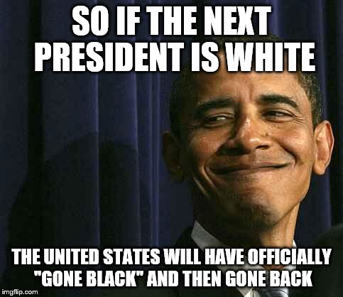 obama smug face | SO IF THE NEXT PRESIDENT IS WHITE THE UNITED STATES WILL HAVE OFFICIALLY ''GONE BLACK'' AND THEN GONE BACK | image tagged in obama smug face | made w/ Imgflip meme maker