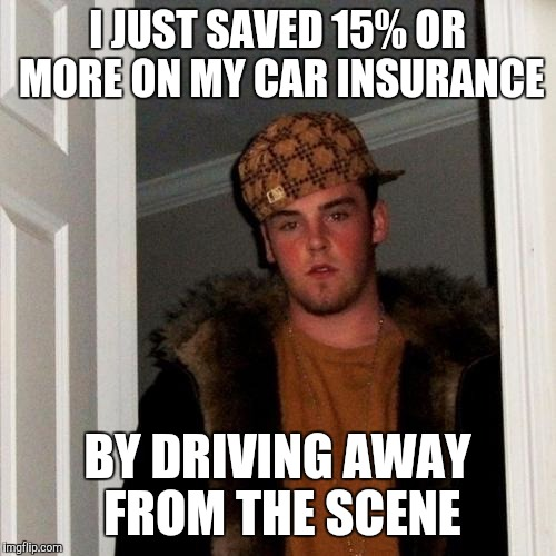 Scumbag Steve Meme | I JUST SAVED 15% OR MORE ON MY CAR INSURANCE BY DRIVING AWAY FROM THE SCENE | image tagged in memes,scumbag steve | made w/ Imgflip meme maker