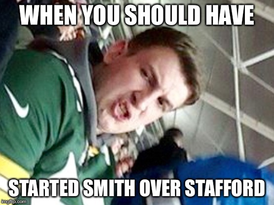 WHEN YOU SHOULD HAVE STARTED SMITH OVER STAFFORD | image tagged in cammy | made w/ Imgflip meme maker