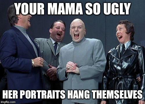Yo mama so ugly | YOUR MAMA SO UGLY HER PORTRAITS HANG THEMSELVES | image tagged in memes,laughing villains,funny,cheeky,yo momma | made w/ Imgflip meme maker