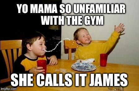 yo mama so fat | YO MAMA SO UNFAMILIAR WITH THE GYM SHE CALLS IT JAMES | image tagged in yo mama so fat,funny,cheeky,hilarious,gym | made w/ Imgflip meme maker