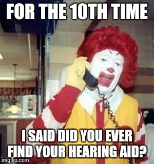 Ronald  | FOR THE 10TH TIME I SAID DID YOU EVER FIND YOUR HEARING AID? | image tagged in ronald  | made w/ Imgflip meme maker