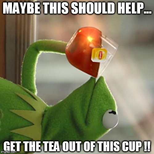 But Thats None Of My Business Meme | MAYBE THIS SHOULD HELP... GET THE TEA OUT OF THIS CUP !! | image tagged in memes,but thats none of my business,kermit the frog | made w/ Imgflip meme maker