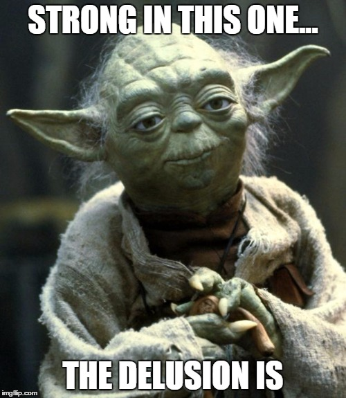 Star Wars Yoda | STRONG IN THIS ONE... THE DELUSION IS | image tagged in master yoda | made w/ Imgflip meme maker