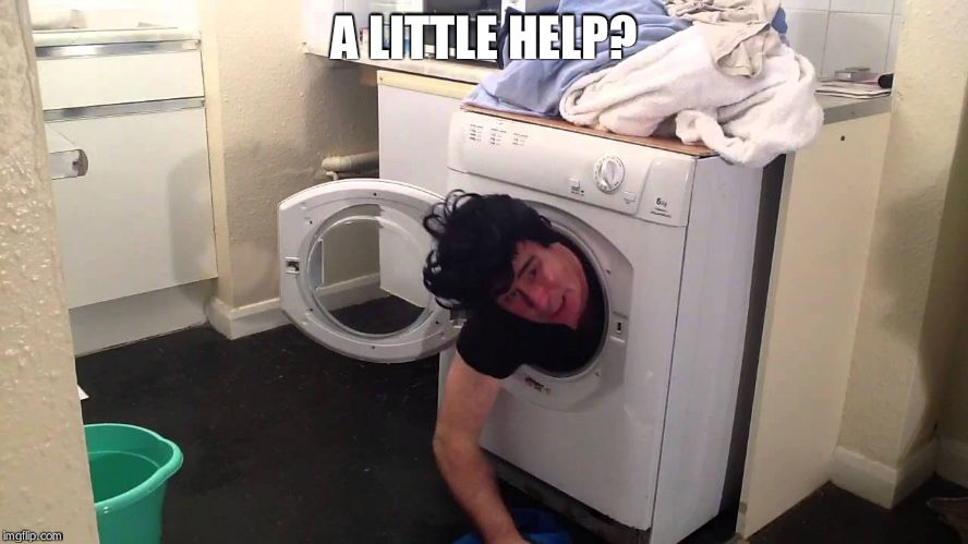 Man stuck in dryer/washing machine | A LITTLE HELP? | image tagged in man stuck in dryer/washing machine | made w/ Imgflip meme maker
