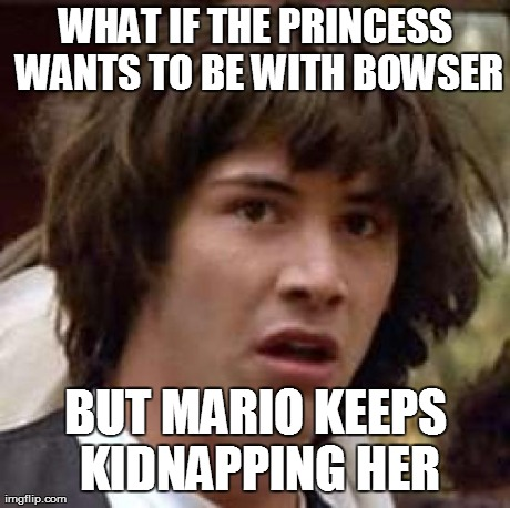 Conspiracy Keanu | WHAT IF THE PRINCESS WANTS TO BE WITH BOWSER BUT MARIO KEEPS KIDNAPPING HER | image tagged in memes,conspiracy keanu,mario | made w/ Imgflip meme maker