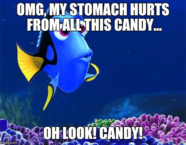 Dory | OMG, MY STOMACH HURTS FROM ALL THIS CANDY... OH LOOK! CANDY! | image tagged in dory,AdviceAnimals | made w/ Imgflip meme maker