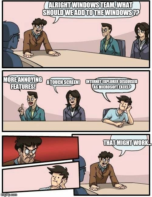 Boardroom Meeting Suggestion 2 | ALRIGHT WINDOWS TEAM, WHAT SHOULD WE ADD TO THE WINDOWS 7? MORE ANNOYING FEATURES! A TOUCH SCREEN! INTERNET EXPLORER DISGUISED AS MICROSOFT  | image tagged in boardroom meeting suggestion 2 | made w/ Imgflip meme maker