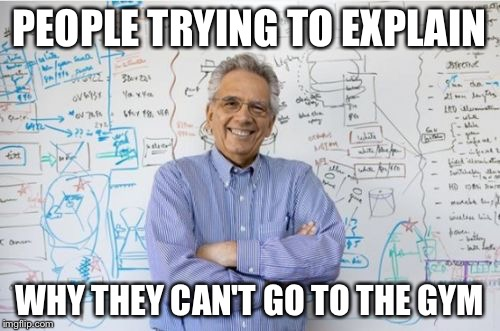 Engineering Professor | PEOPLE TRYING TO EXPLAIN WHY THEY CAN'T GO TO THE GYM | image tagged in memes,engineering professor | made w/ Imgflip meme maker