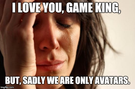 First World Problems Meme | I LOVE YOU, GAME KING, BUT, SADLY WE ARE ONLY AVATARS. | image tagged in memes,first world problems | made w/ Imgflip meme maker