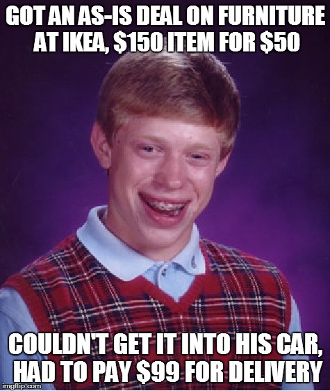 Bad Luck Brian Meme | GOT AN AS-IS DEAL ON FURNITURE AT IKEA, $150 ITEM FOR $50 COULDN'T GET IT INTO HIS CAR, HAD TO PAY $99 FOR DELIVERY | image tagged in memes,bad luck brian | made w/ Imgflip meme maker