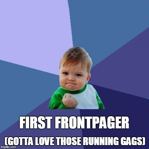 Success Kid Meme | FIRST FRONTPAGER (GOTTA LOVE THOSE RUNNING GAGS) | image tagged in memes,success kid | made w/ Imgflip meme maker