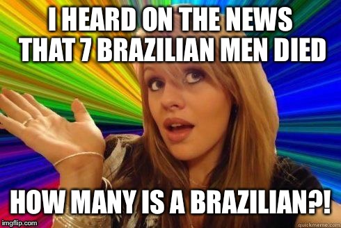 Dumb Blonde Meme | I HEARD ON THE NEWS THAT 7 BRAZILIAN MEN DIED HOW MANY IS A BRAZILIAN?! | image tagged in dumb blonde | made w/ Imgflip meme maker
