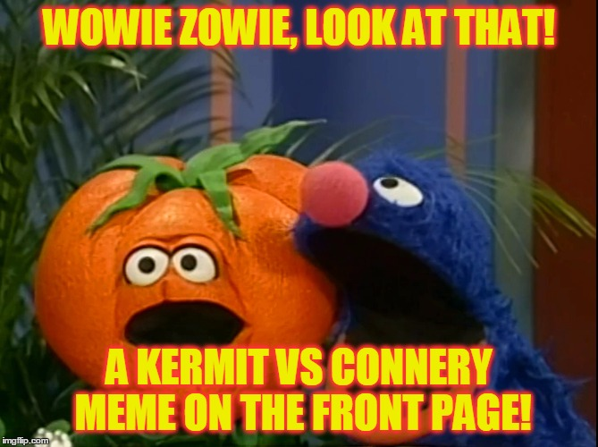 WOWIE ZOWIE, LOOK AT THAT! A KERMIT VS CONNERY MEME ON THE FRONT PAGE! | made w/ Imgflip meme maker