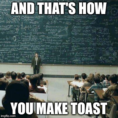 School | AND THAT'S HOW YOU MAKE TOAST | image tagged in school | made w/ Imgflip meme maker