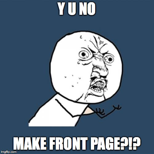 Y U NO MAKE FRONT PAGE?!? | image tagged in memes,y u no | made w/ Imgflip meme maker