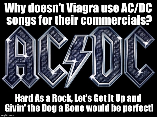 Acdc | Why doesn't Viagra use AC/DC songs for their commercials? Hard As a Rock, Let's Get It Up and Givin' the Dog a Bone would be perfect! | image tagged in rock and roll,boner | made w/ Imgflip meme maker